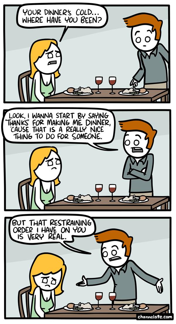 Dinner's cold. . .