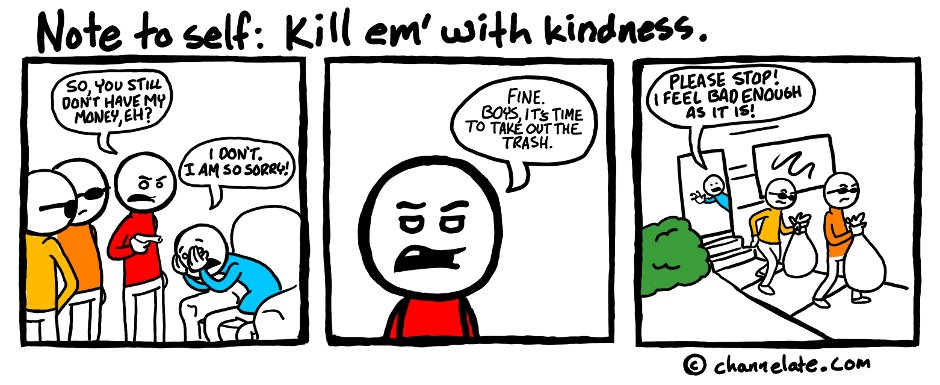 Kill em' with kindness.