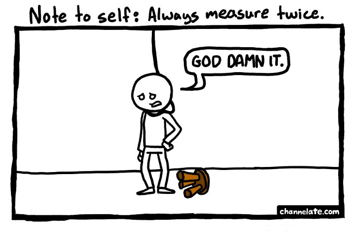 Always measure twice.